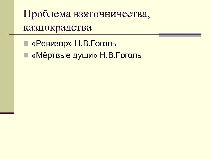 Проблема взяточничества, казнокрадства n «Ревизор» Н. В. Гоголь n «Мёртвые души» Н. В. Гоголь