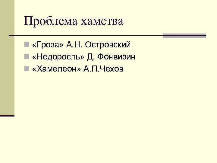 Проблема хамства n «Гроза» А. Н. Островский n «Недоросль» Д. Фонвизин n «Хамелеон» А.