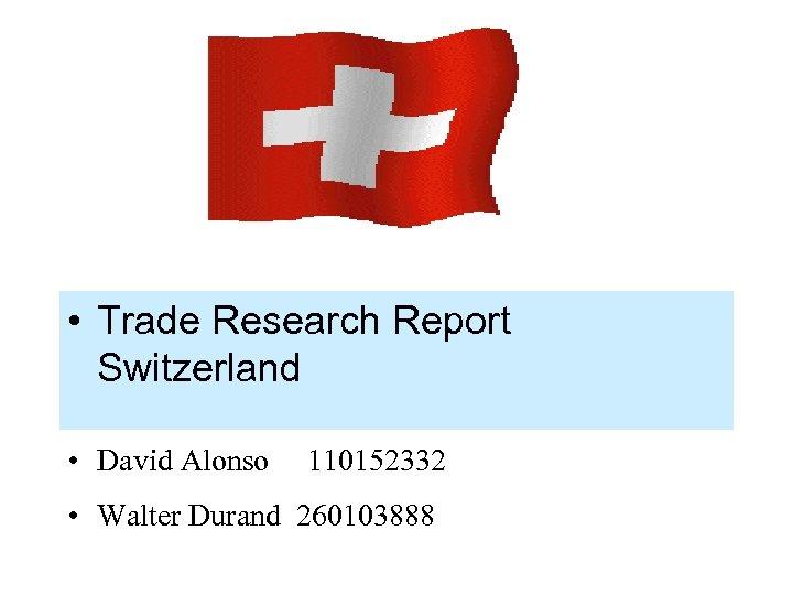 • Trade Research Report Switzerland • David Alonso 110152332 • Walter Durand 260103888