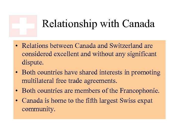 Relationship with Canada • Relations between Canada and Switzerland are considered excellent and without