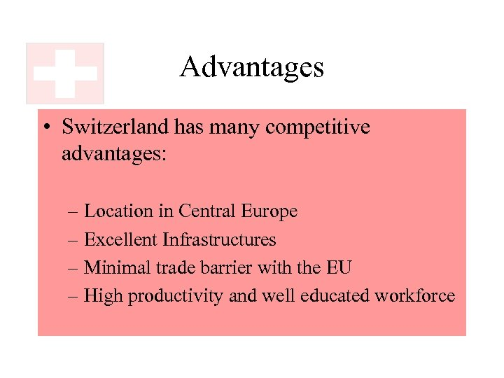 Advantages • Switzerland has many competitive advantages: – Location in Central Europe – Excellent