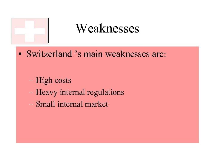 Weaknesses • Switzerland 's main weaknesses are: – High costs – Heavy internal regulations