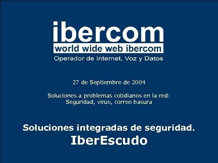 27 de Septiembre de 2004 Soluciones a problemas cotidianos en la red: Seguridad, virus,