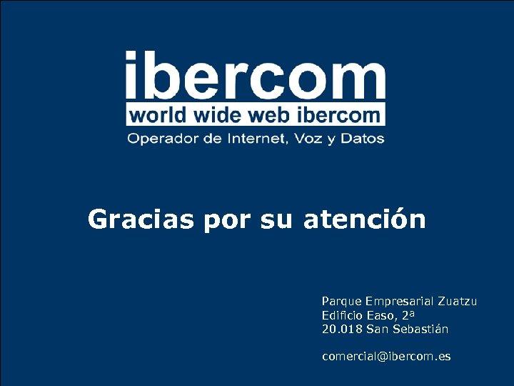 Gracias por su atención Parque Empresarial Zuatzu Edificio Easo, 2ª 20. 018 San Sebastián