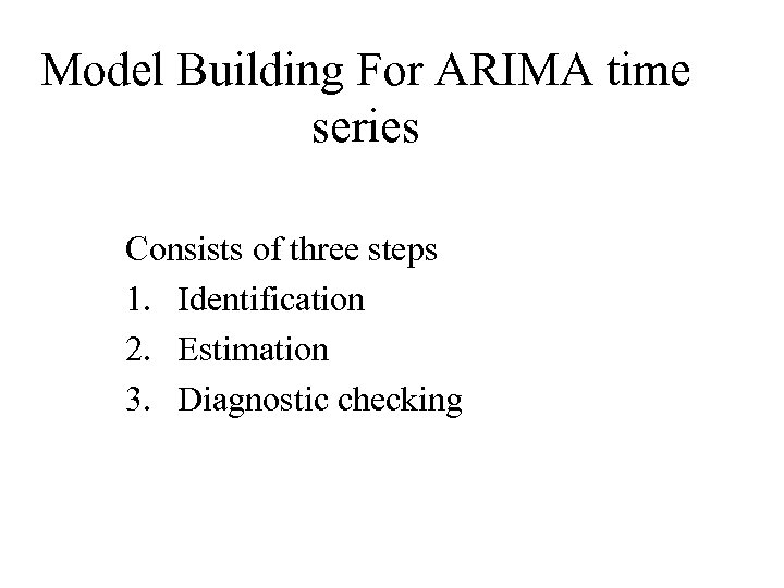 Model Building For ARIMA time series Consists of three steps 1. Identification 2. Estimation