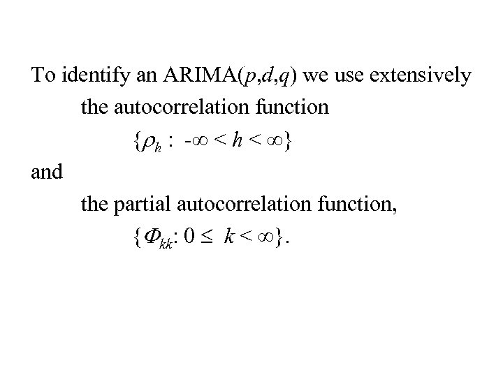 To identify an ARIMA(p, d, q) we use extensively the autocorrelation function {rh :