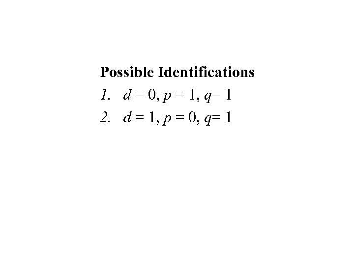Possible Identifications 1. d = 0, p = 1, q= 1 2. d =