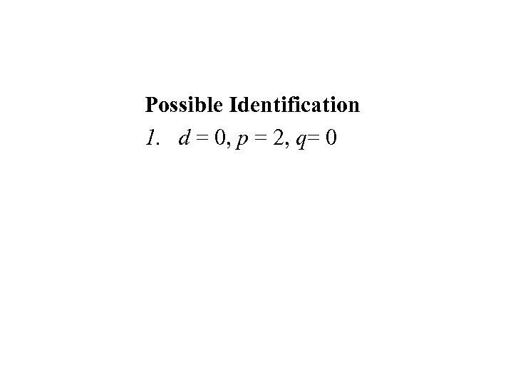 Possible Identification 1. d = 0, p = 2, q= 0