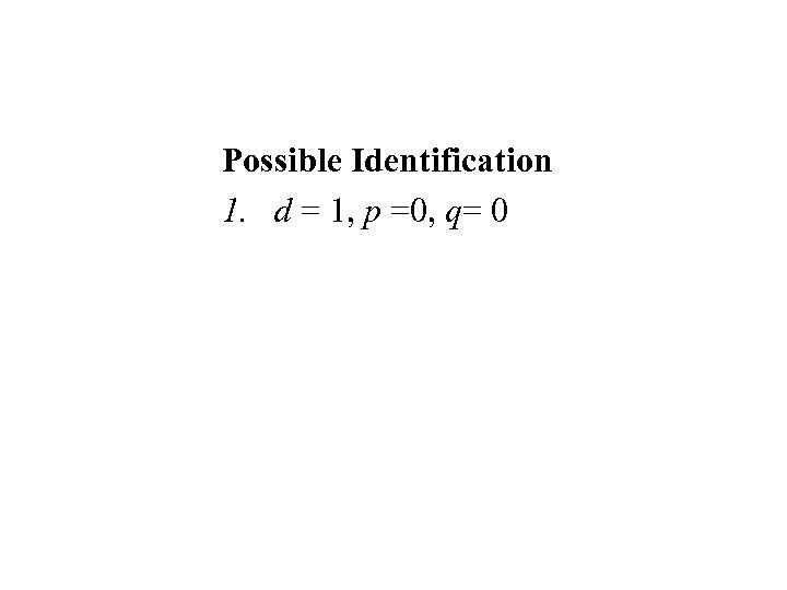 Possible Identification 1. d = 1, p =0, q= 0