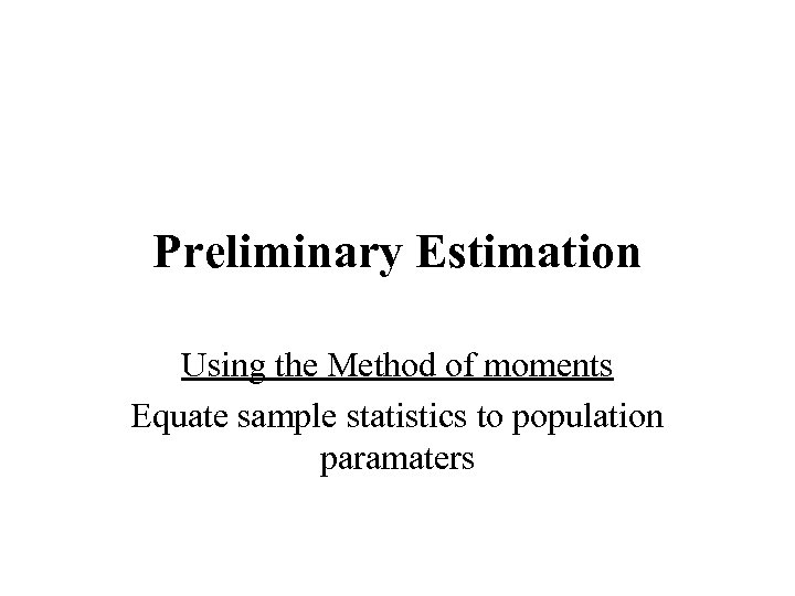 Preliminary Estimation Using the Method of moments Equate sample statistics to population paramaters