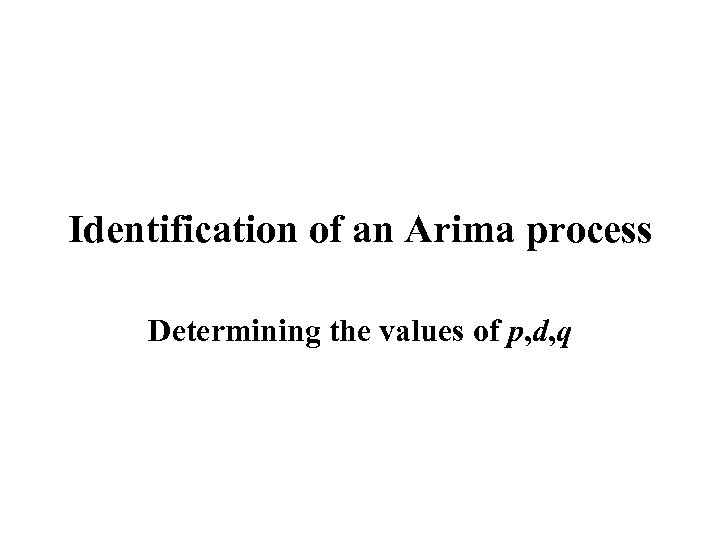 Identification of an Arima process Determining the values of p, d, q