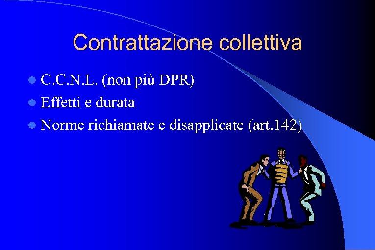 Contrattazione collettiva l C. C. N. L. (non più DPR) l Effetti e durata
