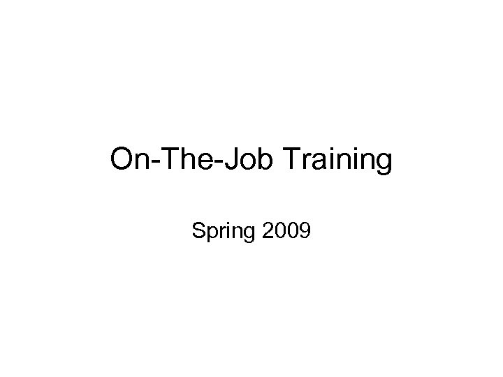 On-The-Job Training Spring 2009