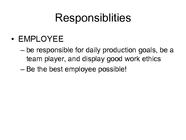 Responsiblities • EMPLOYEE – be responsible for daily production goals, be a team player,
