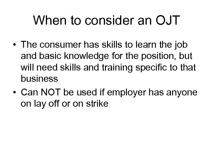 When to consider an OJT • The consumer has skills to learn the job