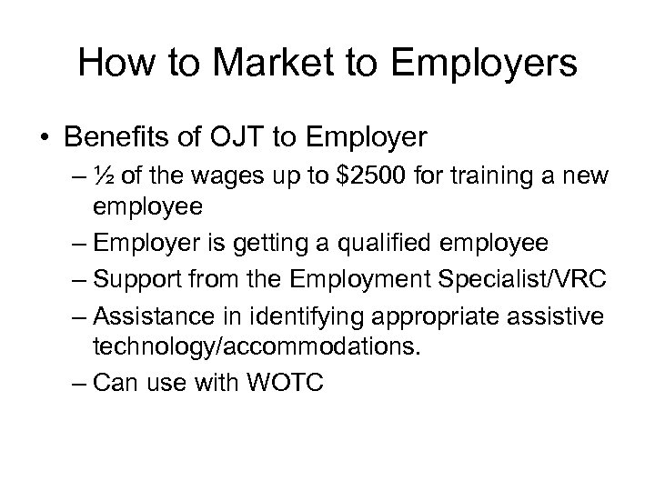 How to Market to Employers • Benefits of OJT to Employer – ½ of