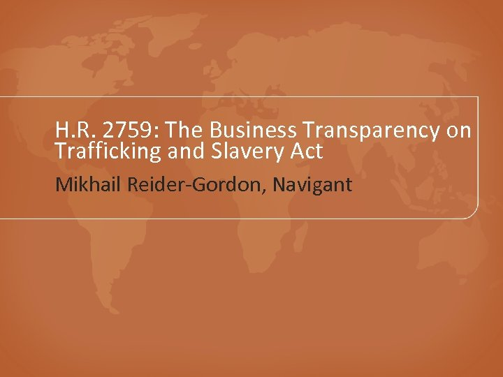 H. R. 2759: The Business Transparency on Trafficking and Slavery Act Mikhail Reider-Gordon, Navigant