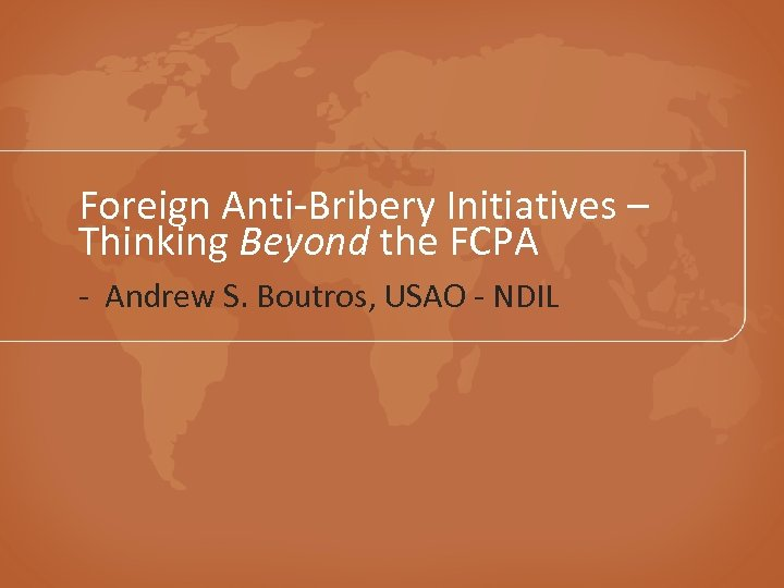 Foreign Anti-Bribery Initiatives – Thinking Beyond the FCPA - Andrew S. Boutros, USAO -