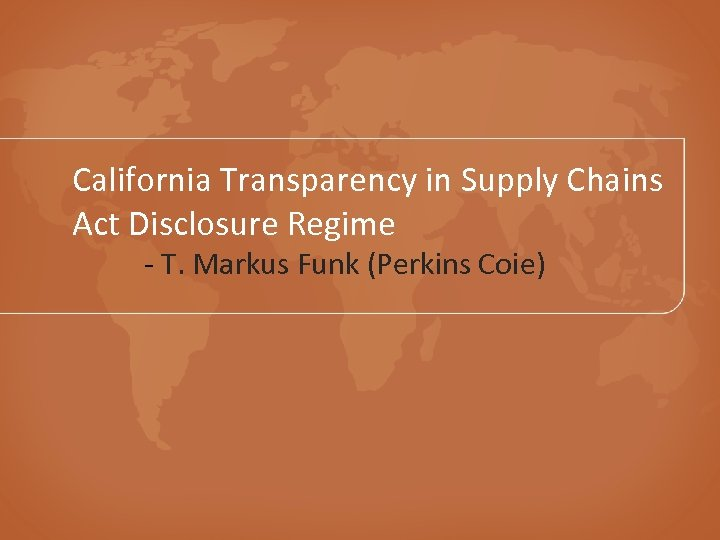 California Transparency in Supply Chains Act Disclosure Regime - T. Markus Funk (Perkins Coie)