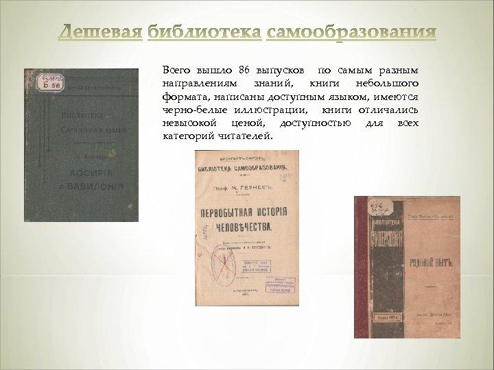 Всего вышло 86 выпусков по самым разным направлениям знаний, книги небольшого формата, написаны доступным