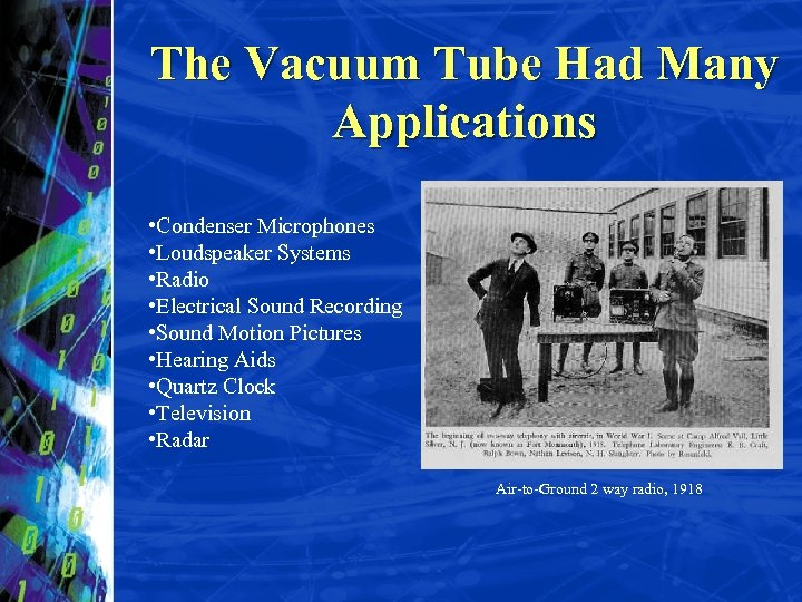 The Vacuum Tube Had Many Applications • Condenser Microphones • Loudspeaker Systems • Radio