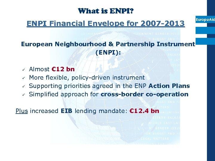 What is ENPI? ENPI Financial Envelope for 2007 -2013 European Neighbourhood & Partnership Instrument