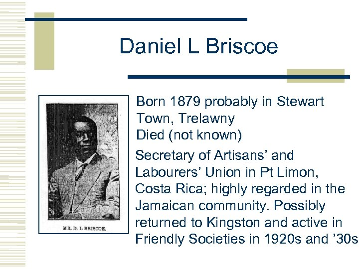 Daniel L Briscoe Born 1879 probably in Stewart Town, Trelawny Died (not known) Secretary