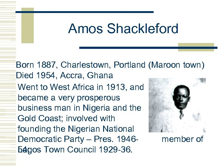 Amos Shackleford Born 1887, Charlestown, Portland (Maroon town) Died 1954, Accra, Ghana Went to