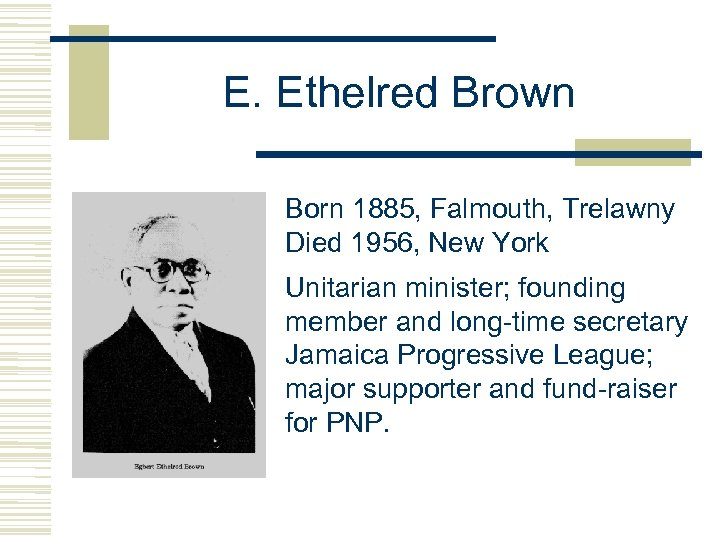 E. Ethelred Brown Born 1885, Falmouth, Trelawny Died 1956, New York Unitarian minister; founding