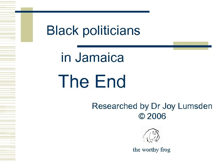 Black politicians in Jamaica The End Researched by Dr Joy Lumsden © 2006 the