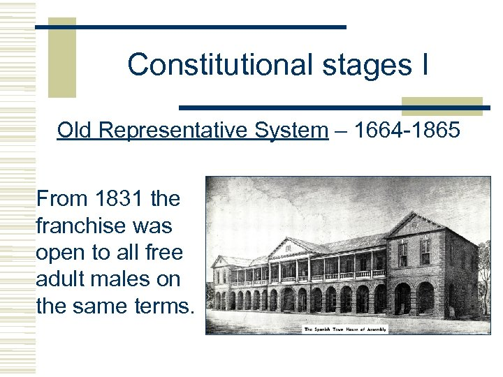 Constitutional stages I Old Representative System – 1664 -1865 From 1831 the franchise was