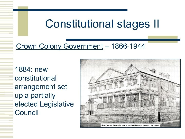 Constitutional stages II Crown Colony Government – 1866 -1944 1884: new constitutional arrangement set