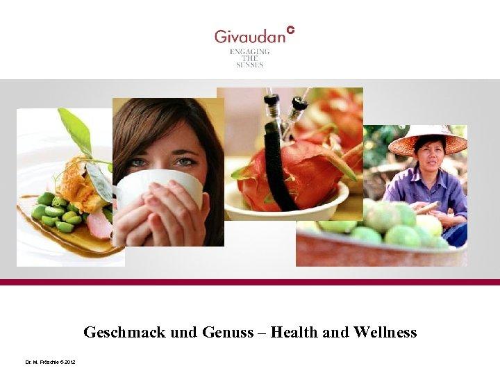 Geschmack und Genuss – Health and Wellness Dr. M. Fröschle 6 -2012