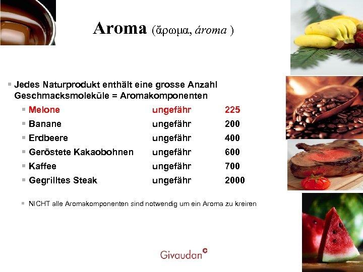 Aroma (ἄρωμα, ároma ) § Jedes Naturprodukt enthält eine grosse Anzahl Geschmacksmoleküle = Aromakomponenten