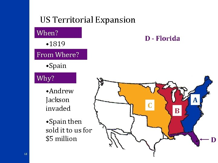 US Territorial Expansion When? • 1819 From Where? • Spain D - Florida Why?