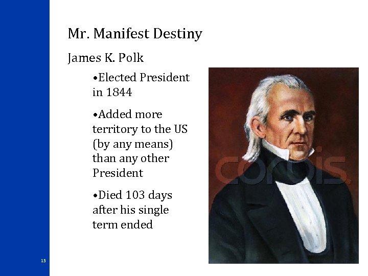 Mr. Manifest Destiny James K. Polk • Elected President in 1844 • Added more
