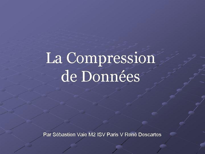 La Compression de Données Par Sébastien Vaie M 2 ISV Paris V René Descartes