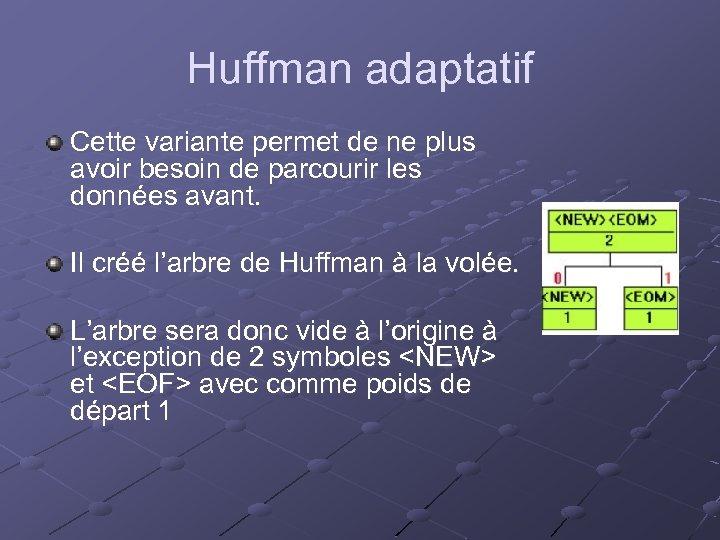 Huffman adaptatif Cette variante permet de ne plus avoir besoin de parcourir les données