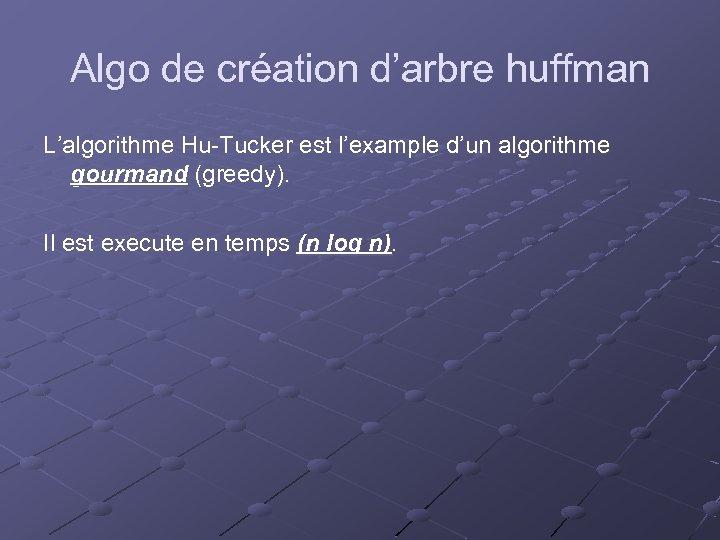 Algo de création d'arbre huffman L'algorithme Hu-Tucker est l'example d'un algorithme gourmand (greedy). Il