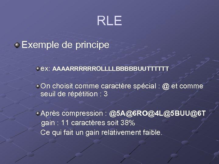 RLE Exemple de principe ex: AAAARRRRRROLLLLBBBBBUUTTTTTT On choisit comme caractère spécial : @ et