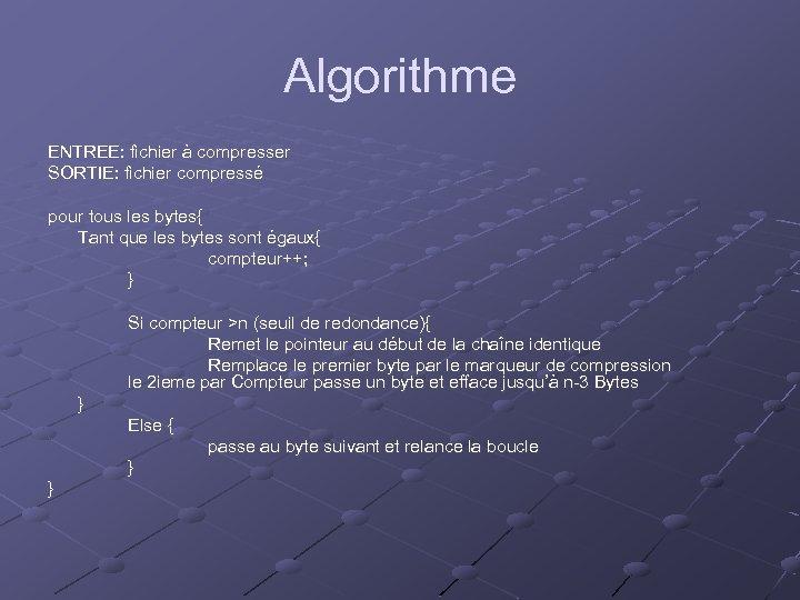 Algorithme ENTREE: fichier à compresser SORTIE: fichier compressé pour tous les bytes{ Tant que
