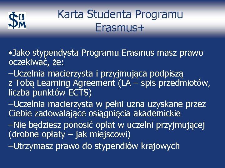 Karta Studenta Programu Erasmus+ • Jako stypendysta Programu Erasmus masz prawo oczekiwać, że: –Uczelnia
