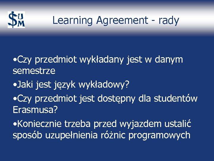 Learning Agreement - rady • Czy przedmiot wykładany jest w danym semestrze • Jaki