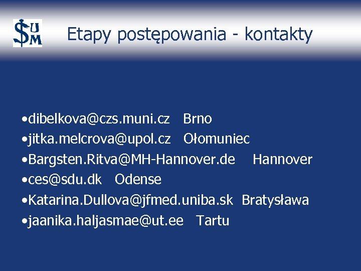 Etapy postępowania - kontakty • dibelkova@czs. muni. cz Brno • jitka. melcrova@upol. cz Ołomuniec