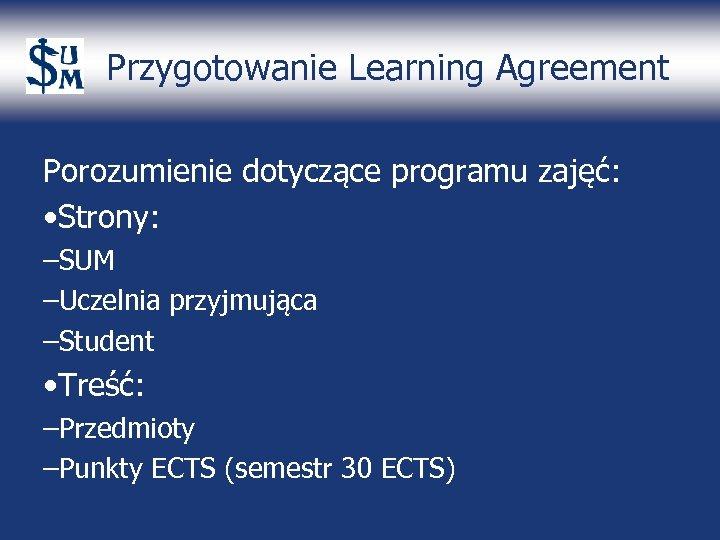 Przygotowanie Learning Agreement Porozumienie dotyczące programu zajęć: • Strony: –SUM –Uczelnia przyjmująca –Student •