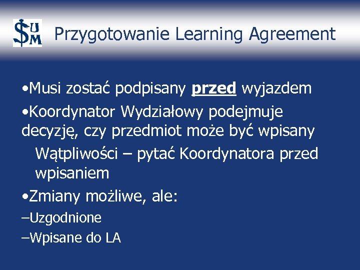 Przygotowanie Learning Agreement • Musi zostać podpisany przed wyjazdem • Koordynator Wydziałowy podejmuje decyzję,