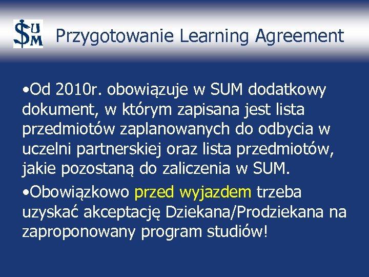 Przygotowanie Learning Agreement • Od 2010 r. obowiązuje w SUM dodatkowy dokument, w którym