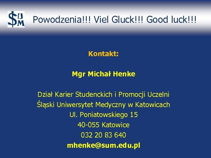 Powodzenia!!! Viel Gluck!!! Good luck!!! Kontakt: Mgr Michał Henke Dział Karier Studenckich i Promocji