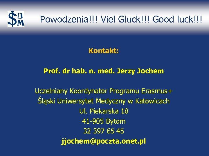 Powodzenia!!! Viel Gluck!!! Good luck!!! Kontakt: Prof. dr hab. n. med. Jerzy Jochem Uczelniany