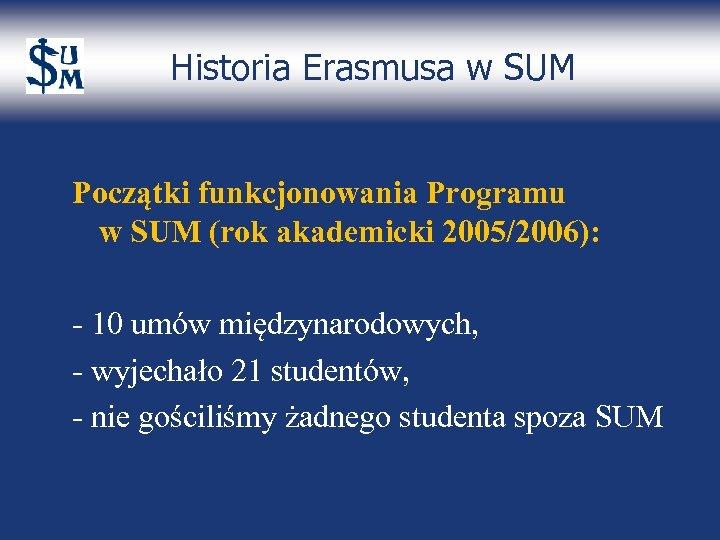 Historia Erasmusa w SUM Początki funkcjonowania Programu w SUM (rok akademicki 2005/2006): - 10